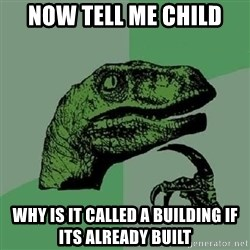 Philosoraptor - Now tell me child why is it called a building if its already built