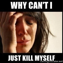 First World Problems - Why Can't I  Just Kill Myself