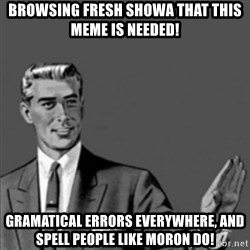 Correction Guy - Browsing fresh showa that this meme is needed! Gramatical errors everywhere, and spell people like moron do!