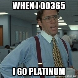 That'd be great guy - When I Go365  I Go Platinum
