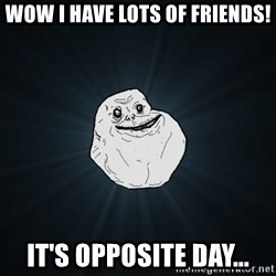 Forever Alone - Wow i have lots of friends! It's opposite day...