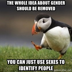 Unpopular Opinion Puffin - the whole idea about gender should be removed you can just use sexes to identify people