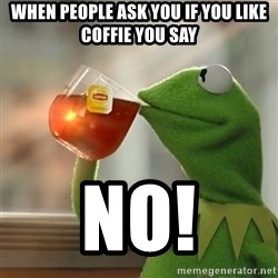 Kermit The Frog Drinking Tea - when people ask you if you like coffie you say NO!