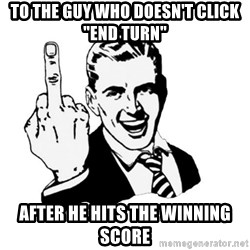 """middle finger - To the guy who doesn't click """"end turn"""" after he hits the winning score"""