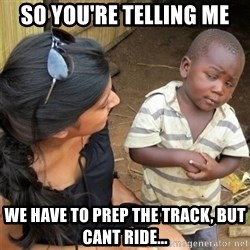 So You're Telling me - So you're telling me we have to prep the track, but cant ride...