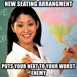Unhelpful High School Teacher - new seating arrangment puts your next to your worst enemy