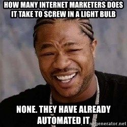 Yo Dawg - How many internet marketers does it take to screw in a light bulb  None. They have already automated it