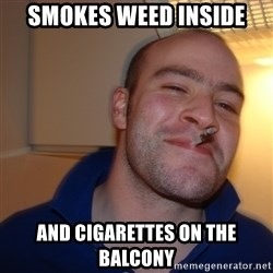 Good Guy Greg - Smokes weed inside and cigarettes on the balcony