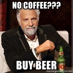 The Most Interesting Man In The World - No coffee??? buy beer