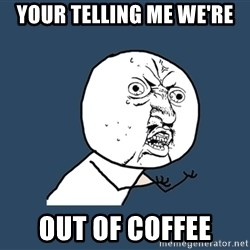 Y U No - Your telling me we're out of coffee
