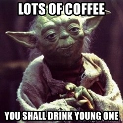 Yoda - lots of coffee you shall drink young one