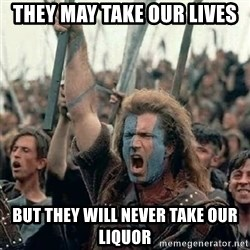 Brave Heart Freedom - They may take our lives But they will never take our liquor