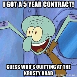 Guess What Squidward - I got a 5 year contract! guess who's quitting at the krusty krab