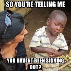 Skeptical 3rd World Kid - So you're telling me you havent been signing out?