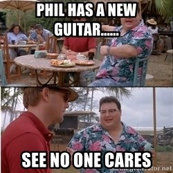 See? Nobody Cares - Phil has a new guitar...... See no one cares
