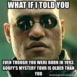 What if I told you / Matrix Morpheus - what if i told you even though you were born in 1993, goofy's mystery tour is older than you