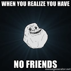 Forever Alone - WHEN YOU REALIZE YOU HAVE  NO FRIENDS