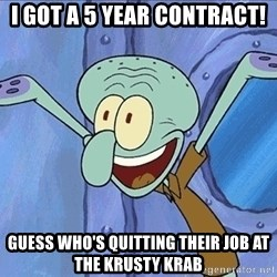 Guess What Squidward - i got a 5 year contract! guess who's quitting their job at the krusty krab