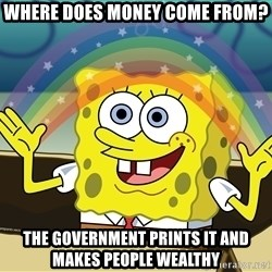 spongebob rainbow - Where does money come from? The government prints it and makes people wealthy