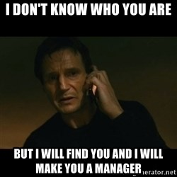liam neeson taken - I don't know who you are  But I will find you and I will make you a manager