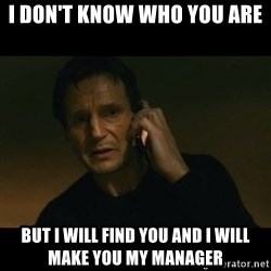 liam neeson taken - I don't know who you are  But I will find you and I will make you my manager
