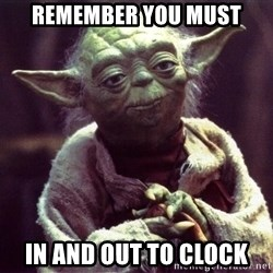 Yoda - remember you must in and out to clock
