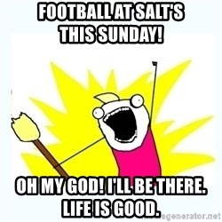 All the things - Football at Salt's                this Sunday!  Oh My God! I'll be There.     Life is Good.