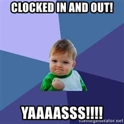 Success Kid - Clocked in and out! YAAAASSS!!!!