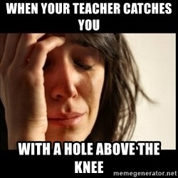 First World Problems - When your teacher catches you  with a hole above the knee