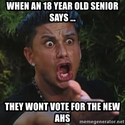 Pauly D - when an 18 year old senior says ... they wont vote for the new ahs