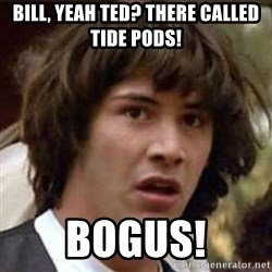 Conspiracy Keanu - Bill, yeah Ted? There called Tide pods! Bogus!
