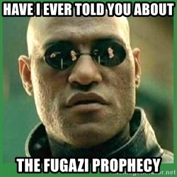 Matrix Morpheus - HAVE I EVER TOLD YOU ABOUT THE FUGAZI PROPHECY