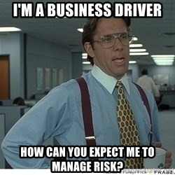 Yeah If You Could Just - I'm a business driver how can you expect me to manage risk?
