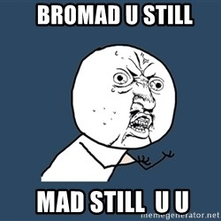 Y U No - BROMad U Still  Mad Still  U U