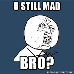 Y U No - U still mad BRO?