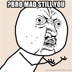 Y U No - ?BRO Mad Still You