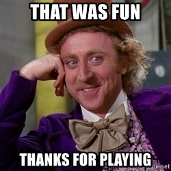 Willy Wonka - That was fun Thanks for playing