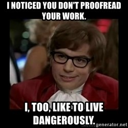 Dangerously Austin Powers - I NOTICED YOU DON'T PROOFREAD YOUR WORK. I, TOO, LIKE TO LIVE DANGEROUSLY.