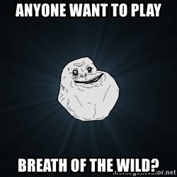 Forever Alone - anyone want to play breath of the wild?