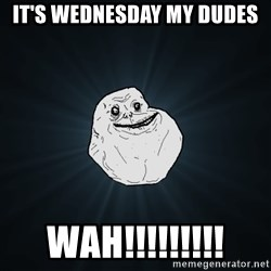 Forever Alone - It's Wednesday My Dudes Wah!!!!!!!!!