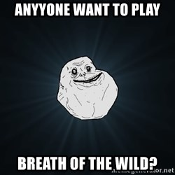 Forever Alone - anyyone want to play breath of the wild?