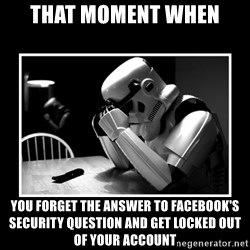Sad Trooper - THAT MOMENT WHEN YOU FORGET THE ANSWER TO FACEBOOK'S SECURITY QUESTION AND GET LOCKED OUT OF YOUR ACCOUNT