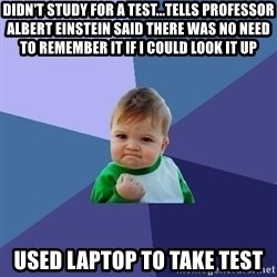 Success Kid - DIDN'T STUDY FOR A TEST...TELLS PROFESSOR ALBERT EINSTEIN SAID THERE WAS NO NEED TO REMEMBER IT IF I COULD LOOK IT UP USED LAPTOP TO TAKE TEST