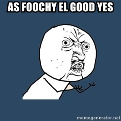 Y U No - As FOOCHY El Good Yes