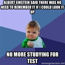 Success Kid - ALBERT EINSTEIN SAID THERE WAS NO NEED TO REMEMBER IT IF I COULD LOOK IT UP NO MORE STUDYING FOR TEST