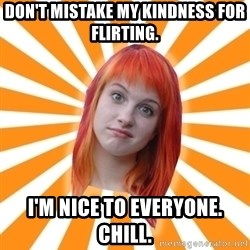 Hayley Williams - DON'T MISTAKE MY KINDNESS FOR FLIRTING. I'M NICE TO EVERYONE. CHILL.