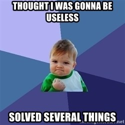 Success Kid - Thought I was Gonna be useless Solved several things