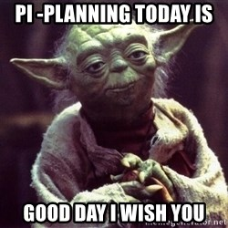 Yoda - PI -planning today is Good Day i wish you