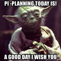 Yoda - PI -planning today is! a good day i wish you