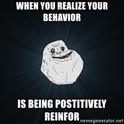 Forever Alone - when you realize your behavior Is being postitively reinfor